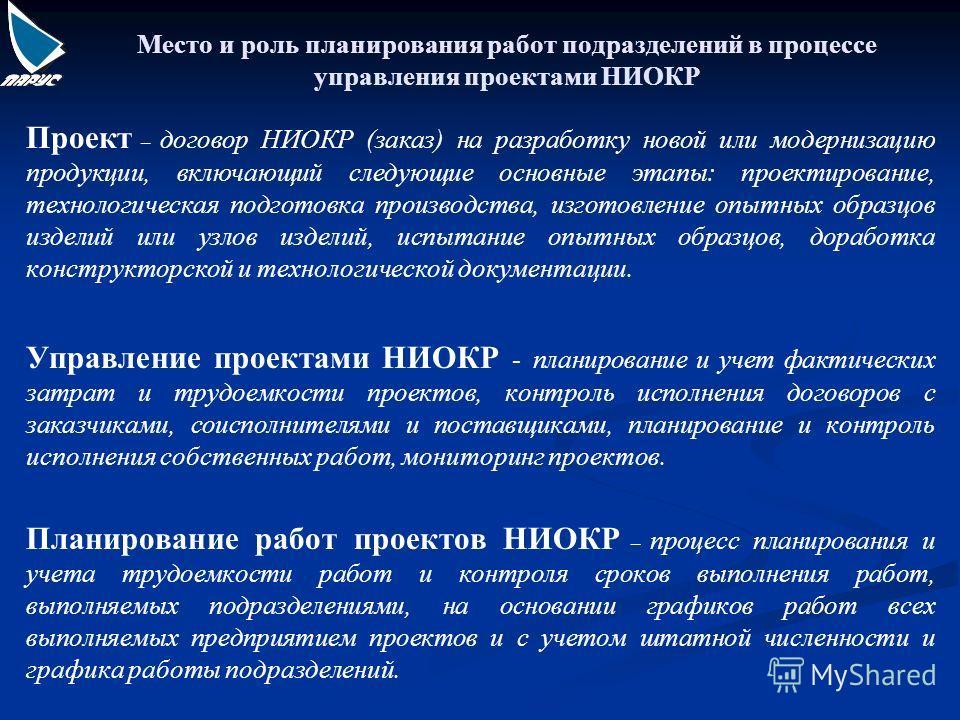 Место и роль планирования работ подразделений в процессе управления проектами НИОКР Проект – договор НИОКР (заказ) на разработку новой или модернизацию продукции, включающий следующие основные этапы: проектирование, технологическая подготовка произво