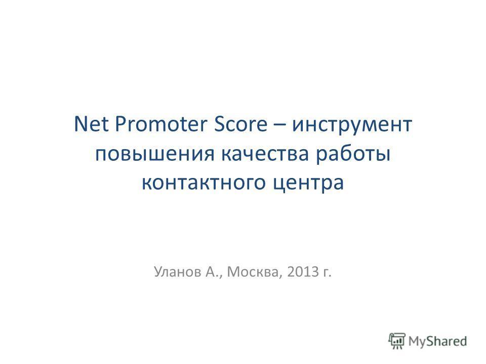 Net Promoter Score – инструмент повышения качества работы контактного центра Уланов А., Москва, 2013 г.