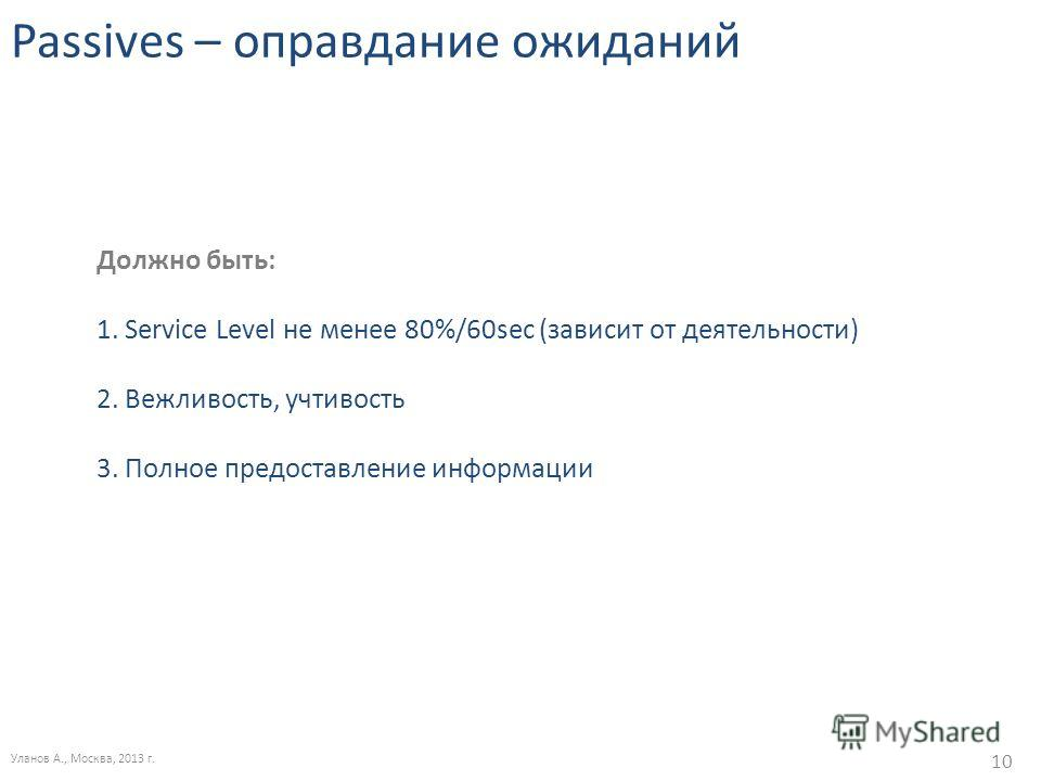 Passives – оправдание ожиданий Уланов А., Москва, 2013 г. 10 Должно быть: 1. Service Level не менее 80%/60sec (зависит от деятельности) 2. Вежливость, учтивость 3. Полное предоставление информации