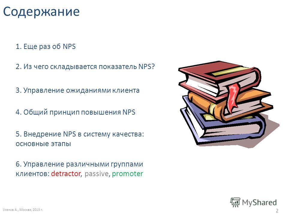 Содержание Уланов А., Москва, 2013 г. 2 2. Из чего складывается показатель NPS? 3. Управление ожиданиями клиента 4. Общий принцип повышения NPS 5. Внедрение NPS в систему качества: основные этапы 6. Управление различными группами клиентов: detractor,
