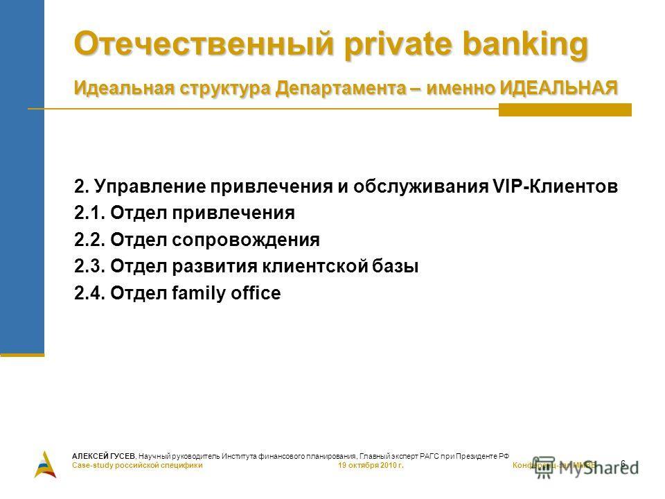6 Отечественный private banking Идеальная структура Департамента – именно ИДЕАЛЬНАЯ 2. Управление привлечения и обслуживания VIP-Клиентов 2.1. Отдел привлечения 2.2. Отдел сопровождения 2.3. Отдел развития клиентской базы 2.4. Отдел family office АЛЕ
