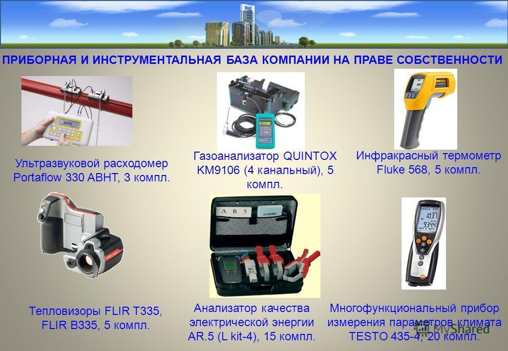 ПРИБОРНАЯ И ИНСТРУМЕНТАЛЬНАЯ БАЗА КОМПАНИИ НА ПРАВЕ СОБСТВЕННОСТИ Ультразвуковой расходомер Portaflow 330 ABHT, 3 компл. Тепловизоры FLIR T335, FLIR B335, 5 компл. Газоанализатор QUINTOX KM9106 (4 канальный), 5 компл. Анализатор качества электрическо