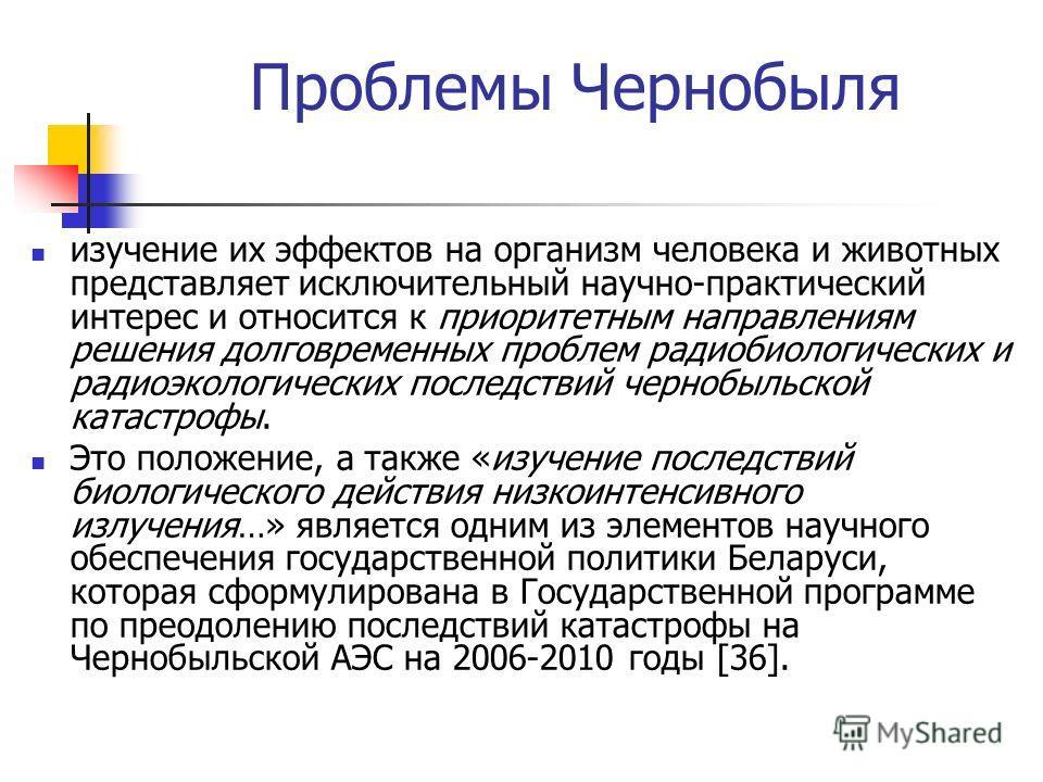 Проблемы Чернобыля изучение их эффектов на организм человека и животных представляет исключительный научно-практический интерес и относится к приоритетным направлениям решения долговременных проблем радиобиологических и радиоэкологических последствий