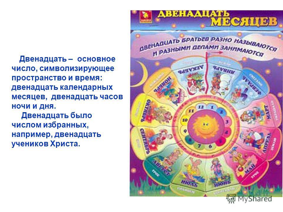 Двенадцать – основное число, символизирующее пространство и время: двенадцать календарных месяцев, двенадцать часов ночи и дня. Двенадцать было числом избранных, например, двенадцать учеников Христа.