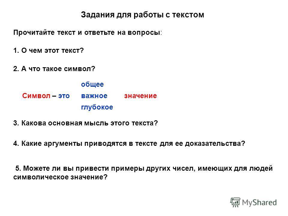 Задания для работы с текстом Прочитайте текст и ответьте на вопросы: 1. О чем этот текст? 2. А что такое символ? Символ – это общее важное глубокое значение 3. Какова основная мысль этого текста? 4. Какие аргументы приводятся в тексте для ее доказате