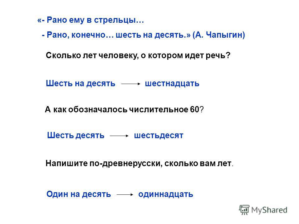«- Рано ему в стрельцы… - Рано, конечно… шесть на десять.» (А. Чапыгин) Сколько лет человеку, о котором идет речь? Шесть на десять шестнадцать А как обозначалось числительное 60? Шесть десять шестьдесят Напишите по-древнерусски, сколько вам лет. Один
