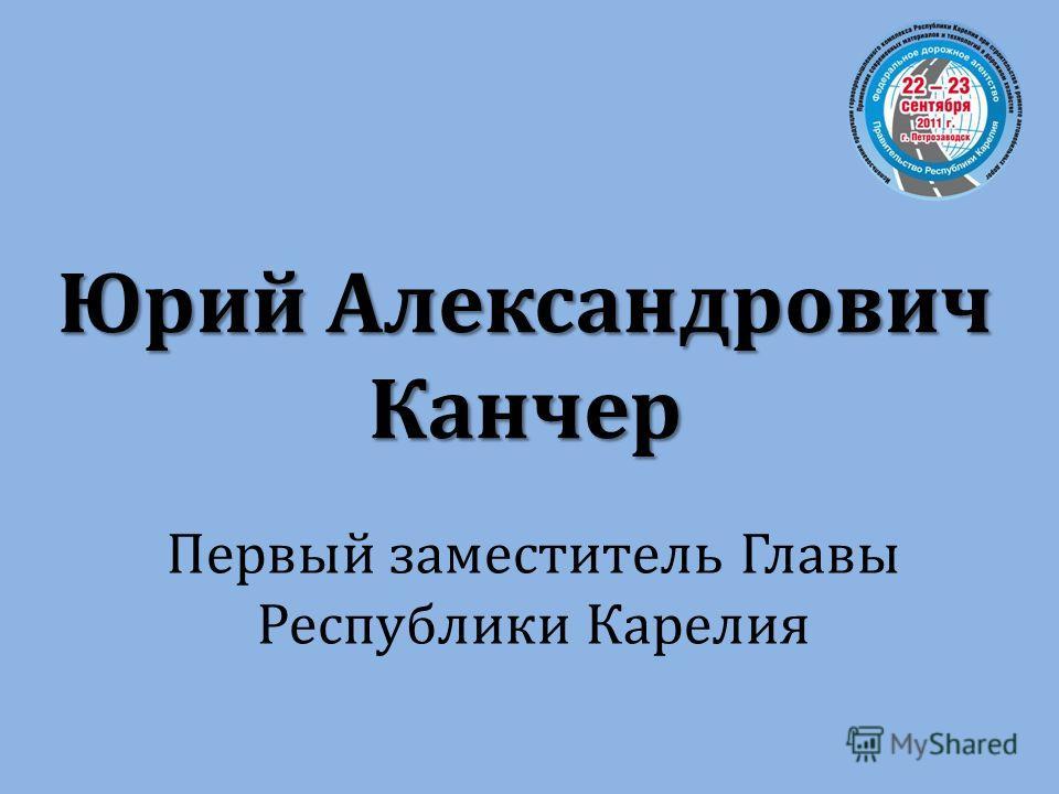 Первый заместитель Главы Республики Карелия Юрий Александрович Канчер
