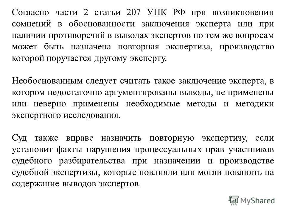 Согласно части 2 статьи 207 УПК РФ при возникновении сомнений в обоснованности заключения эксперта или при наличии противоречий в выводах экспертов по тем же вопросам может быть назначена повторная экспертиза, производство которой поручается другому