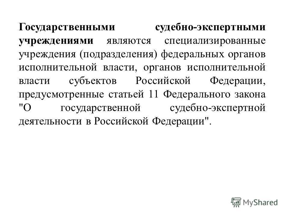 Государственными судебно-экспертными учреждениями являются специализированные учреждения (подразделения) федеральных органов исполнительной власти, органов исполнительной власти субъектов Российской Федерации, предусмотренные статьей 11 Федерального
