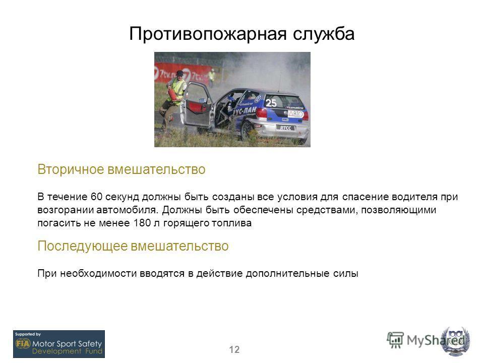 Противопожарная служба 12 Вторичное вмешательство В течение 60 секунд должны быть созданы все условия для спасение водителя при возгорании автомобиля. Должны быть обеспечены средствами, позволяющими погасить не менее 180 л горящего топлива Последующе