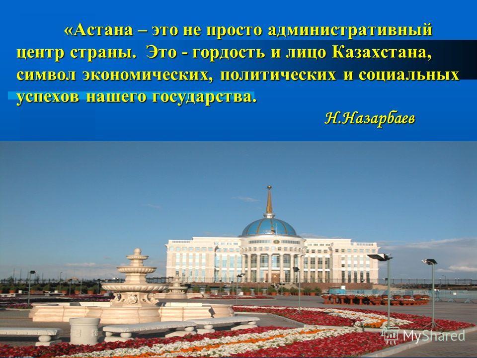 2 «Астана – это не просто административный центр страны. Это - гордость и лицо Казахстана, символ экономических, политических и социальных успехов нашего государства. Н.Назарбаев