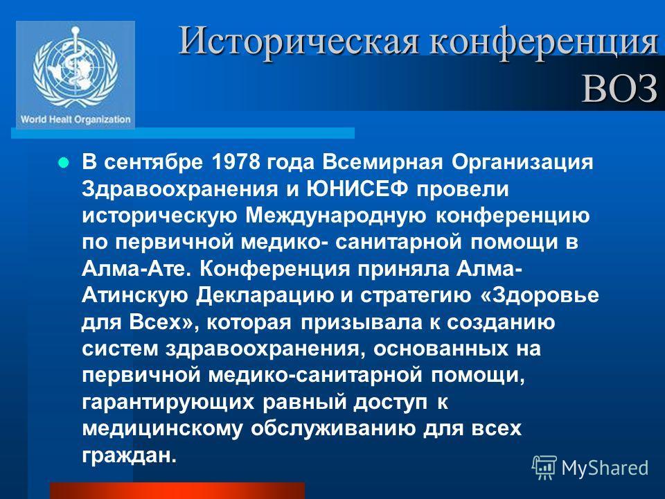 Историческая конференция ВОЗ В сентябре 1978 года Всемирная Организация Здравоохранения и ЮНИСЕФ провели историческую Международную конференцию по первичной медико- санитарной помощи в Алма-Ате. Конференция приняла Алма- Атинскую Декларацию и стратег