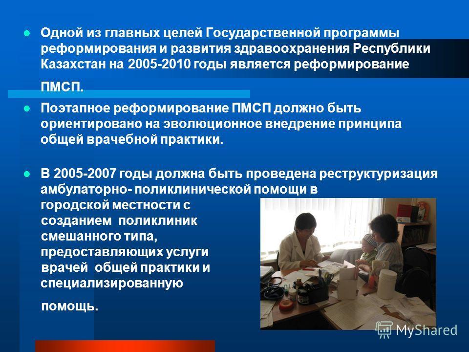 Одной из главных целей Государственной программы реформирования и развития здравоохранения Республики Казахстан на 2005-2010 годы является реформирование ПМСП. Поэтапное реформирование ПМСП должно быть ориентировано на эволюционное внедрение принципа