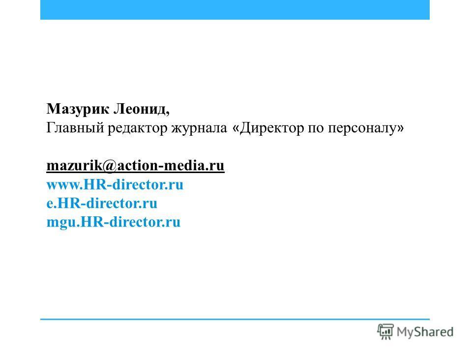 Мазурик Леонид, Главный редактор журнала « Директор по персоналу » mazurik@action-media.ru www.HR-director.ru e.HR-director.ru mgu.HR-director.ru