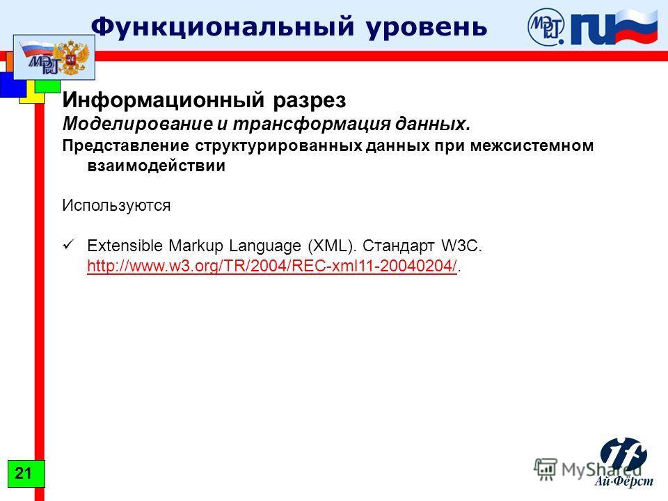 Функциональный уровень Информационный разрез Моделирование и трансформация данных. Представление структурированных данных при межсистемном взаимодействии Используются Extensible Markup Language (XML). Стандарт W3C. http://www.w3.org/TR/2004/REC-xml11