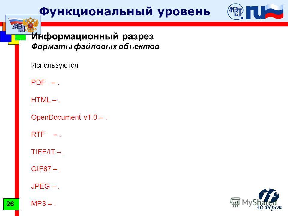 Функциональный уровень Информационный разрез Форматы файловых объектов Используются PDF –. HTML –. OpenDocument v1.0 –. RTF –. TIFF/IT –. GIF87 –. JPEG –. MP3 –. 26