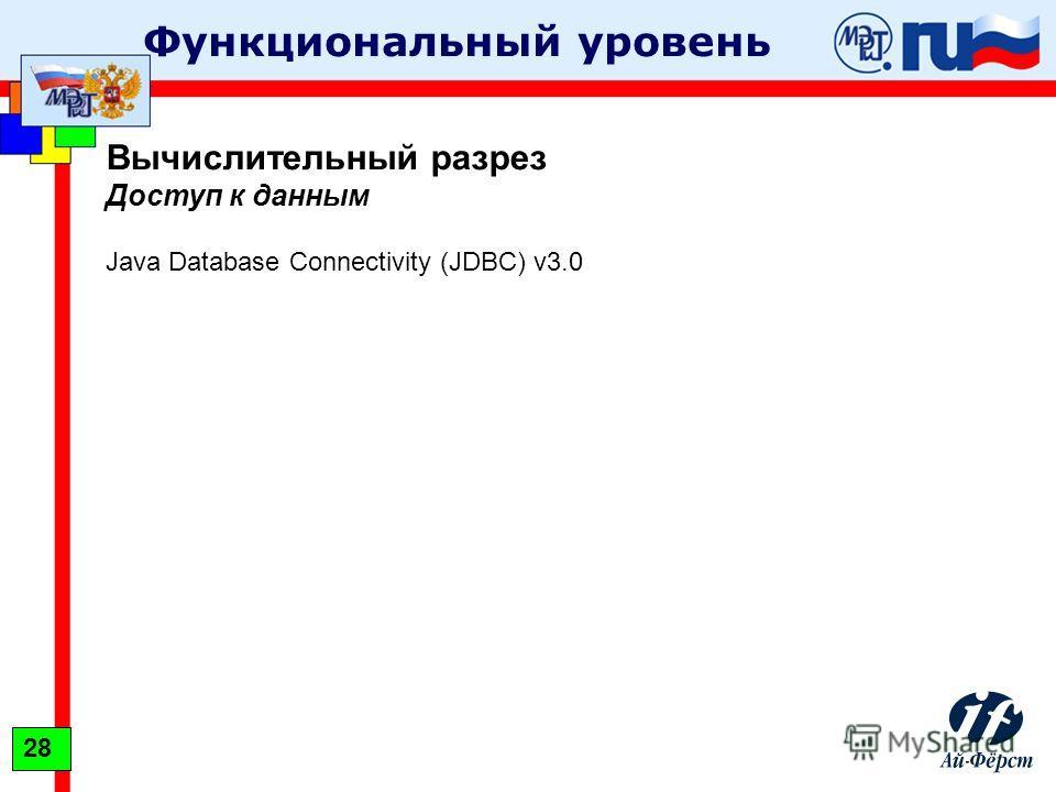 Функциональный уровень Вычислительный разрез Доступ к данным Java Database Connectivity (JDBC) v3.0 28