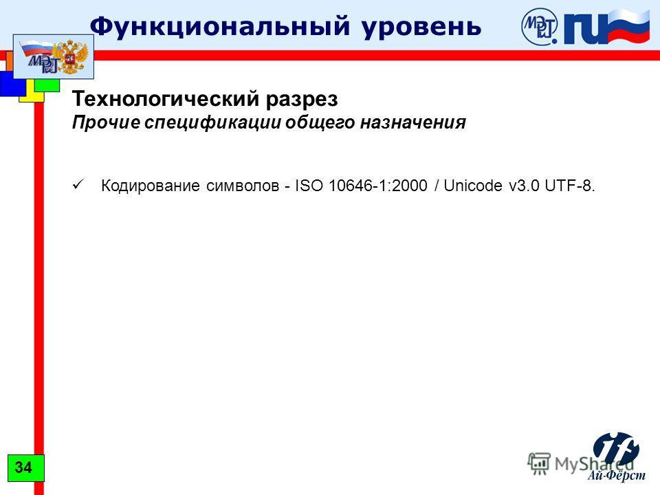 Функциональный уровень Технологический разрез Прочие спецификации общего назначения Кодирование символов - ISO 10646-1:2000 / Unicode v3.0 UTF-8. 34