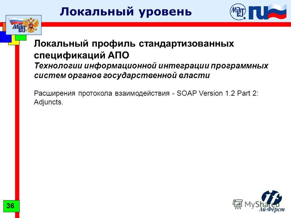 Локальный уровень Локальный профиль стандартизованных спецификаций АПО Технологии информационной интеграции программных систем органов государственной власти Расширения протокола взаимодействия - SOAP Version 1.2 Part 2: Adjuncts. 36