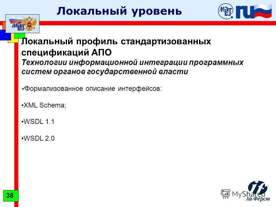 Локальный уровень Локальный профиль стандартизованных спецификаций АПО Технологии информационной интеграции программных систем органов государственной власти Формализованное описание интерфейсов: XML Schema; WSDL 1.1 WSDL 2.0 38