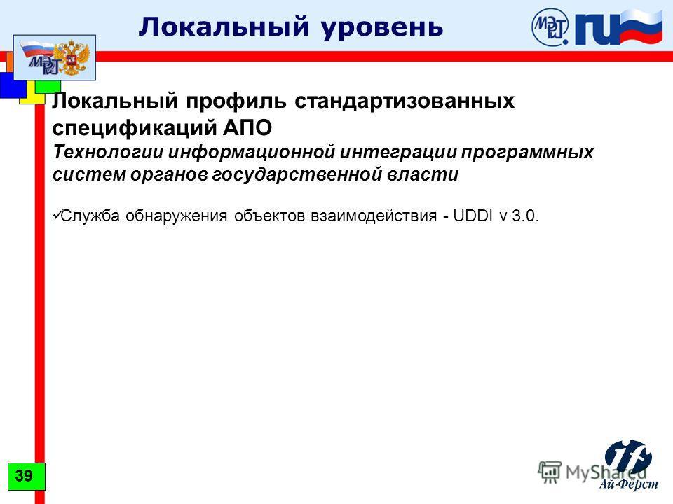 Локальный уровень Локальный профиль стандартизованных спецификаций АПО Технологии информационной интеграции программных систем органов государственной власти Служба обнаружения объектов взаимодействия - UDDI v 3.0. 39