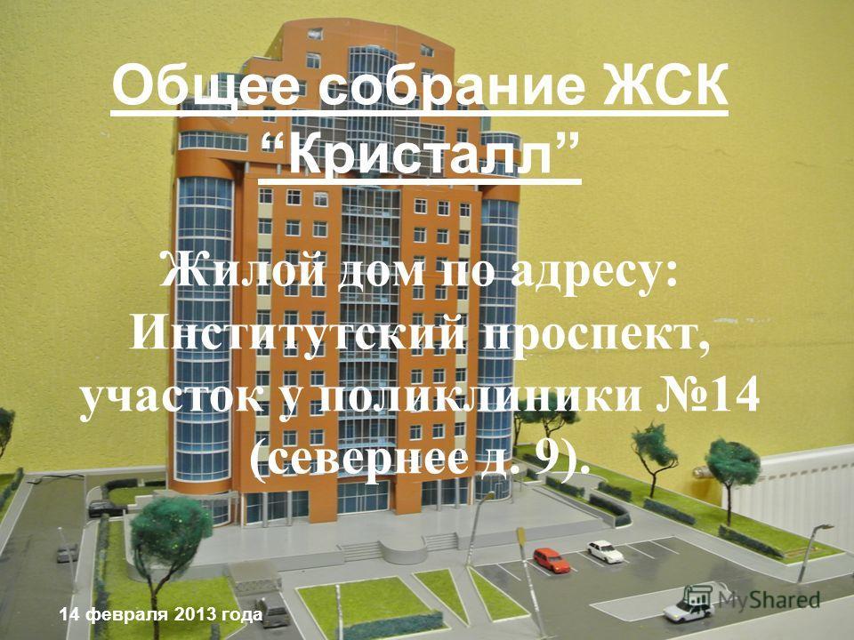 Общее собрание ЖСККристалл Жилой дом по адресу: Институтский проспект, участок у поликлиники 14 (севернее д. 9). 14 февраля 2013 года