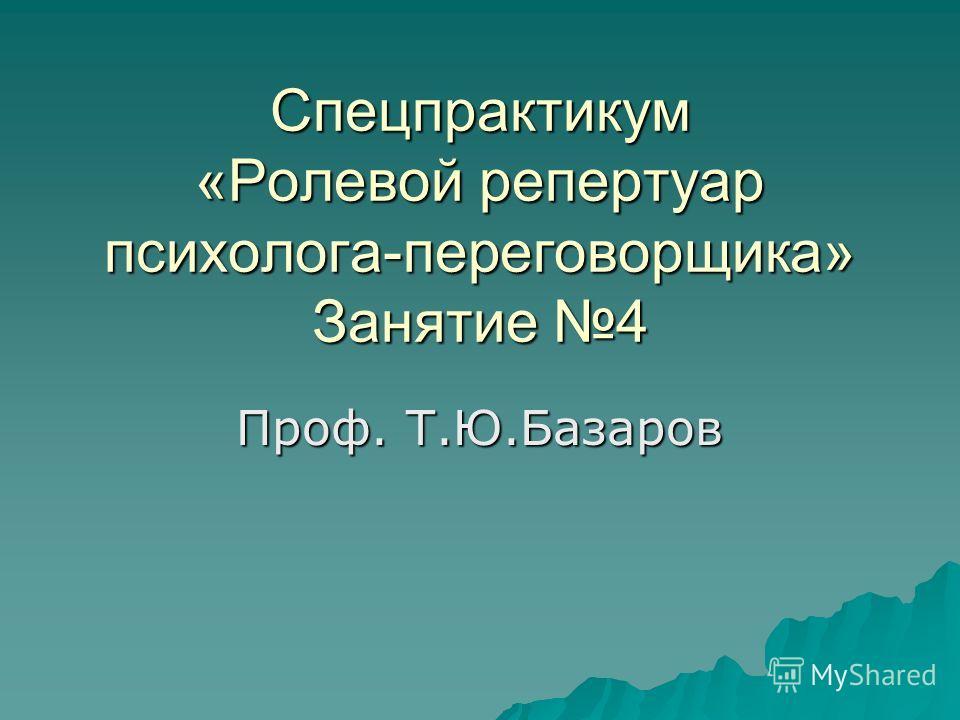 Спецпрактикум «Ролевой репертуар психолога-переговорщика» Занятие 4 Проф. Т.Ю.Базаров