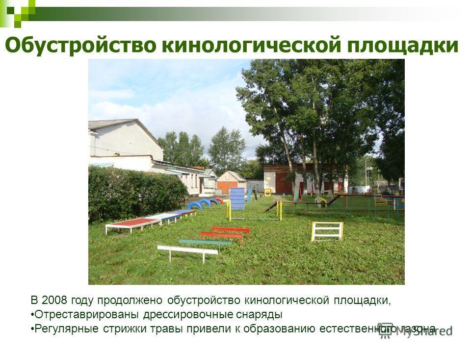 Обустройство кинологической площадки В 2008 году продолжено обустройство кинологической площадки, Отреставрированы дрессировочные снаряды Регулярные стрижки травы привели к образованию естественного газона