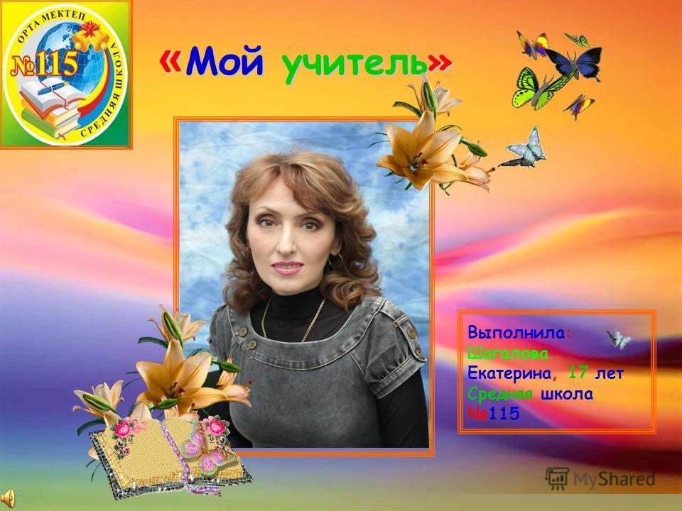 « Мой учитель» Выполнила: Шагалова Екатерина, 17 лет Средняя школа115