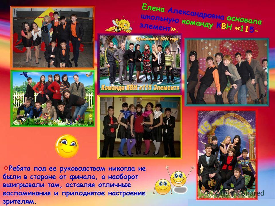 Елена Александровна основала школьную команду КВН «115- элемент». Ребята под ее руководством никогда не были в стороне от финала, а наоборот выигрывали там, оставляя отличные воспоминания и приподнятое настроение зрителям. Ребята под ее руководством