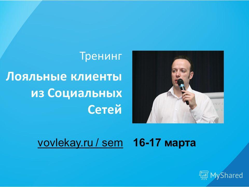 Тренинг Лояльные клиенты из Социальных Сетей 16-17 мартаvovlekay.ru / sem