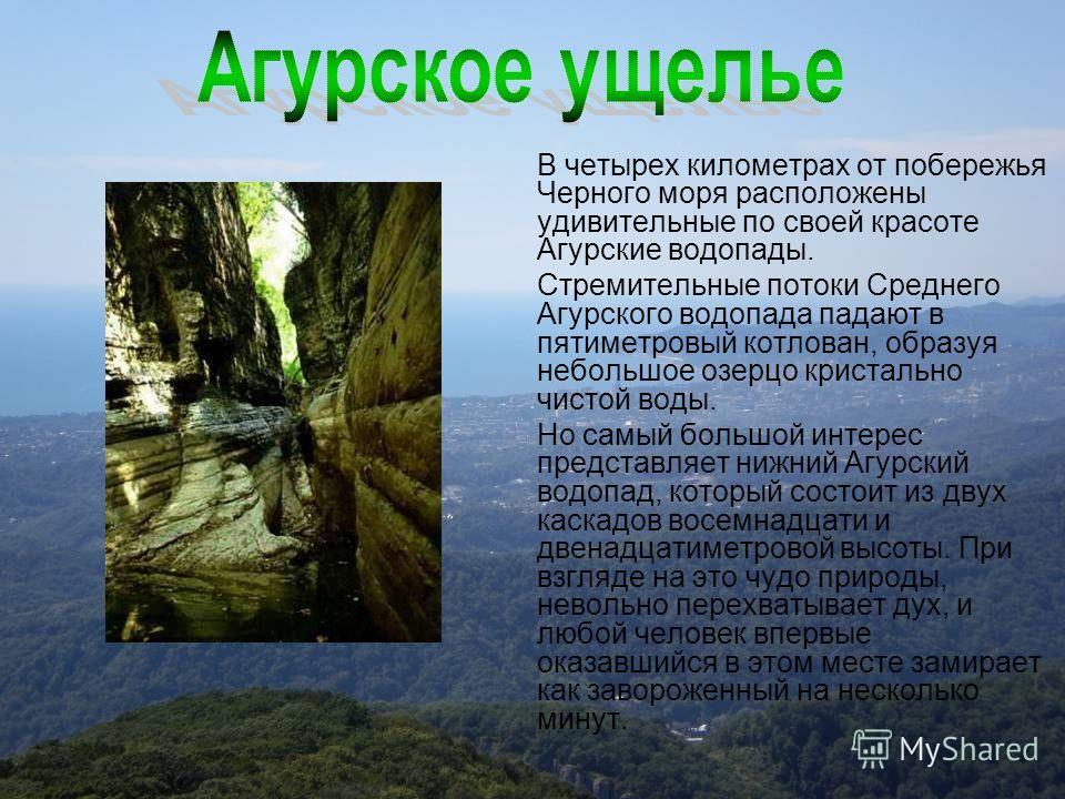 В четырех километрах от побережья Черного моря расположены удивительные по своей красоте Агурские водопады. Стремительные потоки Среднего Агурского водопада падают в пятиметровый котлован, образуя небольшое озерцо кристально чистой воды. Но самый бол