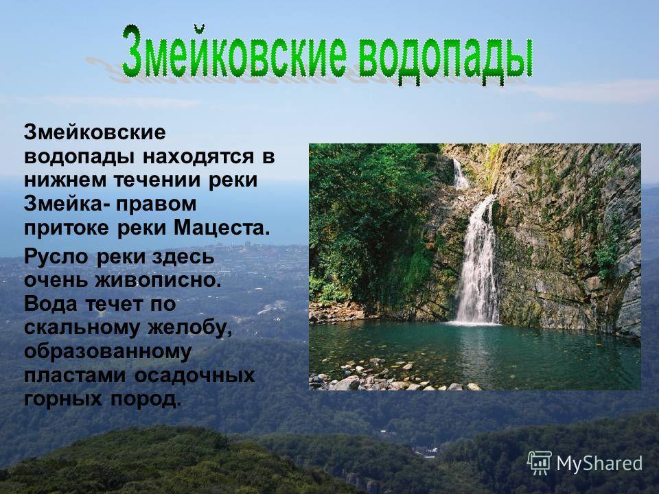 Змейковские водопады находятся в нижнем течении реки Змейка- правом притоке реки Мацеста. Русло реки здесь очень живописно. Вода течет по скальному желобу, образованному пластами осадочных горных пород.