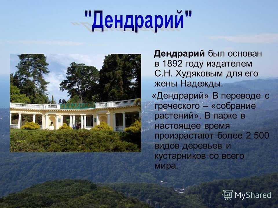 Дендрарий был основан в 1892 году издателем С.Н. Худяковым для его жены Надежды. «Дендрарий» В переводе с греческого – «собрание растений». В парке в настоящее время произрастают более 2 500 видов деревьев и кустарников со всего мира.