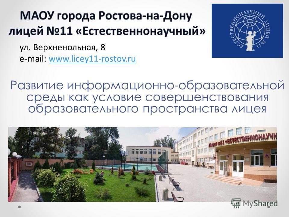 Развитие информационно-образовательной среды как условие совершенствования образовательного пространства лицея ул. Верхненольная, 8 e-mail: www.licey11-rostov.ruwww.licey11-rostov.ru