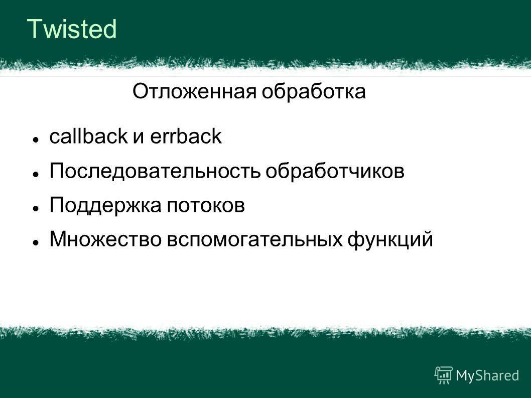 Twisted callback и errback Последовательность обработчиков Поддержка потоков Множество вспомогательных функций Отложенная обработка