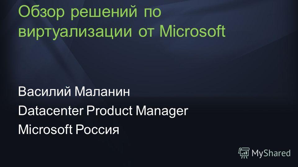 Обзор решений по виртуализации от Microsoft Василий Маланин Datacenter Product Manager Microsoft Россия