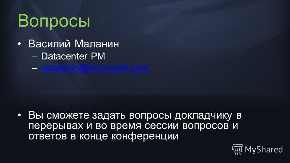 Вопросы Василий Маланин –Datacenter PM –vmalanin@microsoft.comvmalanin@microsoft.com Вы сможете задать вопросы докладчику в перерывах и во время сессии вопросов и ответов в конце конференции