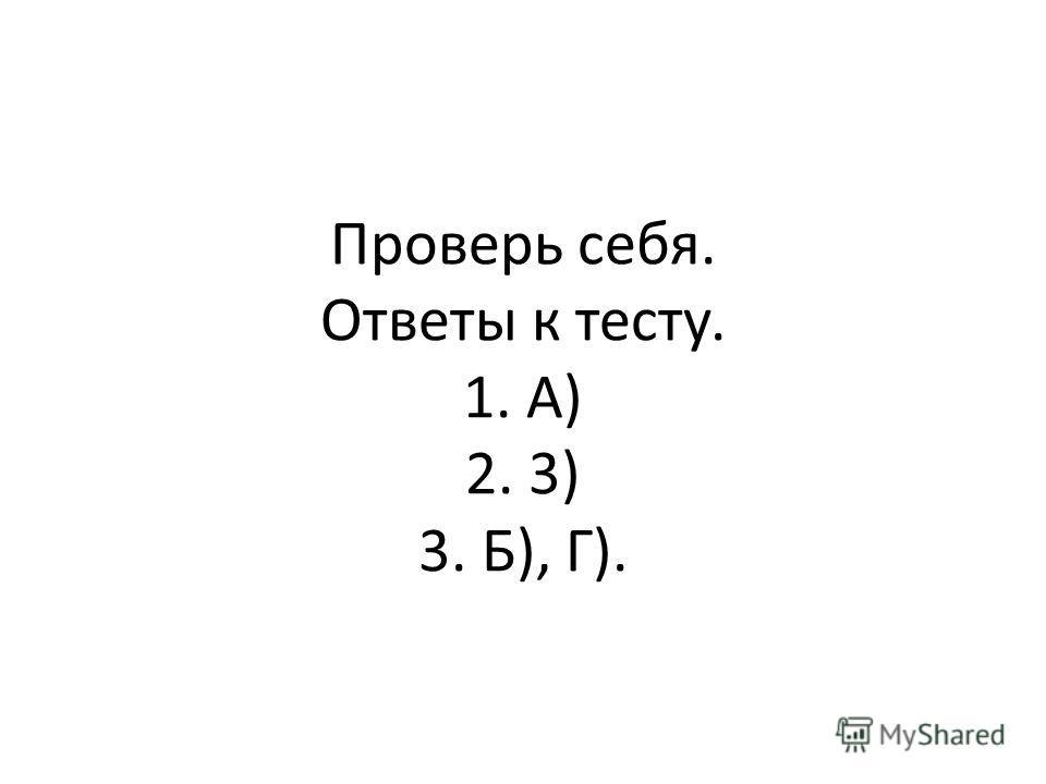 Проверь себя. Ответы к тесту. 1. А) 2. 3) 3. Б), Г).