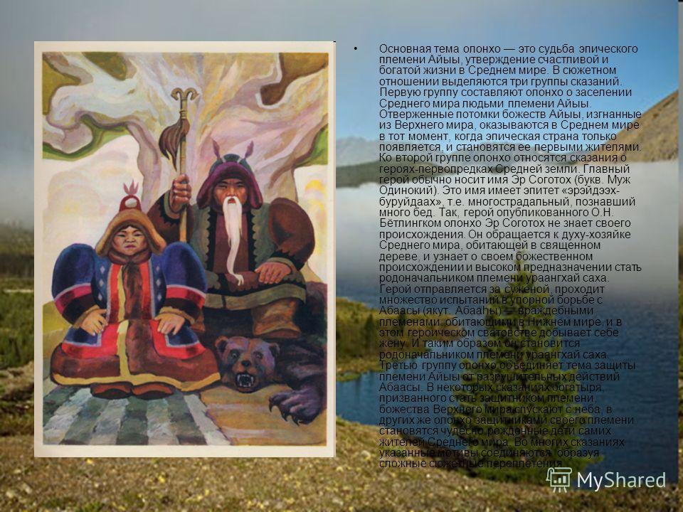Основная тема олонхо это судьба эпического племени Айыы, утверждение счастливой и богатой жизни в Среднем мире. В сюжетном отношении выделяются три группы сказаний. Первую группу составляют олонхо о заселении Среднего мира людьми племени Айыы. Отверж