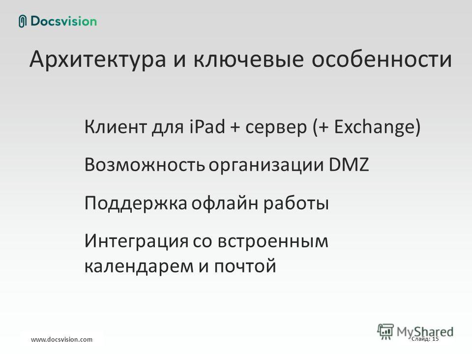 www.docsvision.com Слайд: 15 Архитектура и ключевые особенности Клиент для iPad + сервер (+ Exchange) Возможность организации DMZ Поддержка офлайн работы Интеграция со встроенным календарем и почтой