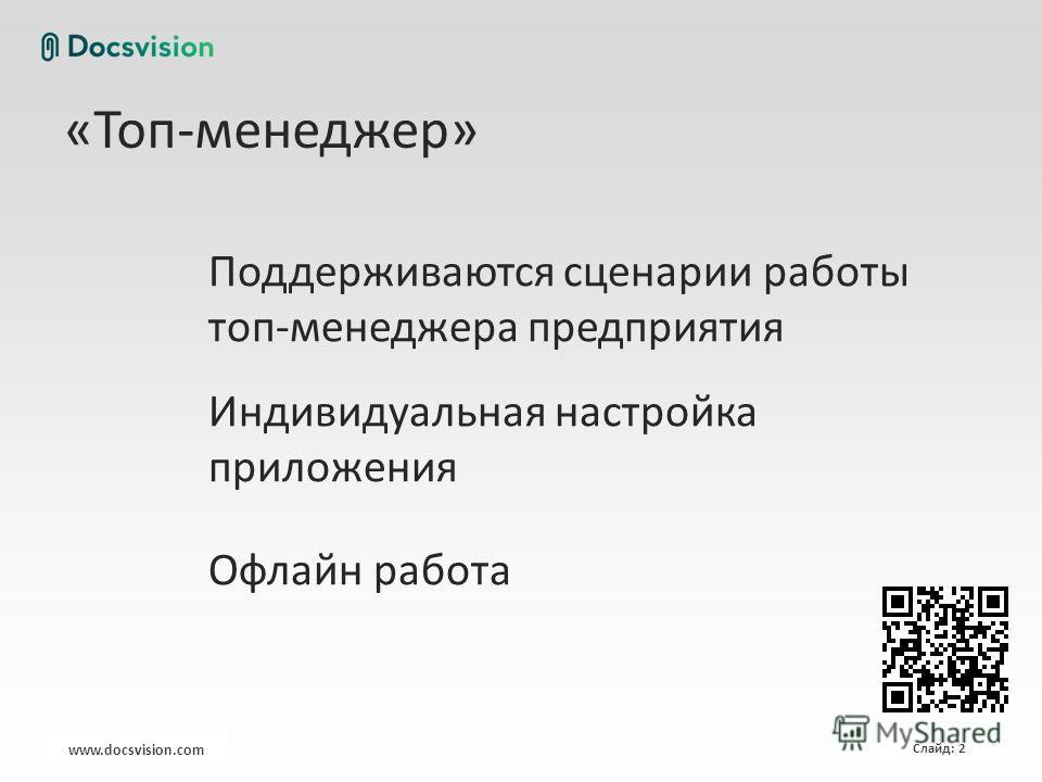 www.docsvision.com Слайд: 2 «Топ-менеджер» Поддерживаются сценарии работы топ-менеджера предприятия Индивидуальная настройка приложения Офлайн работа