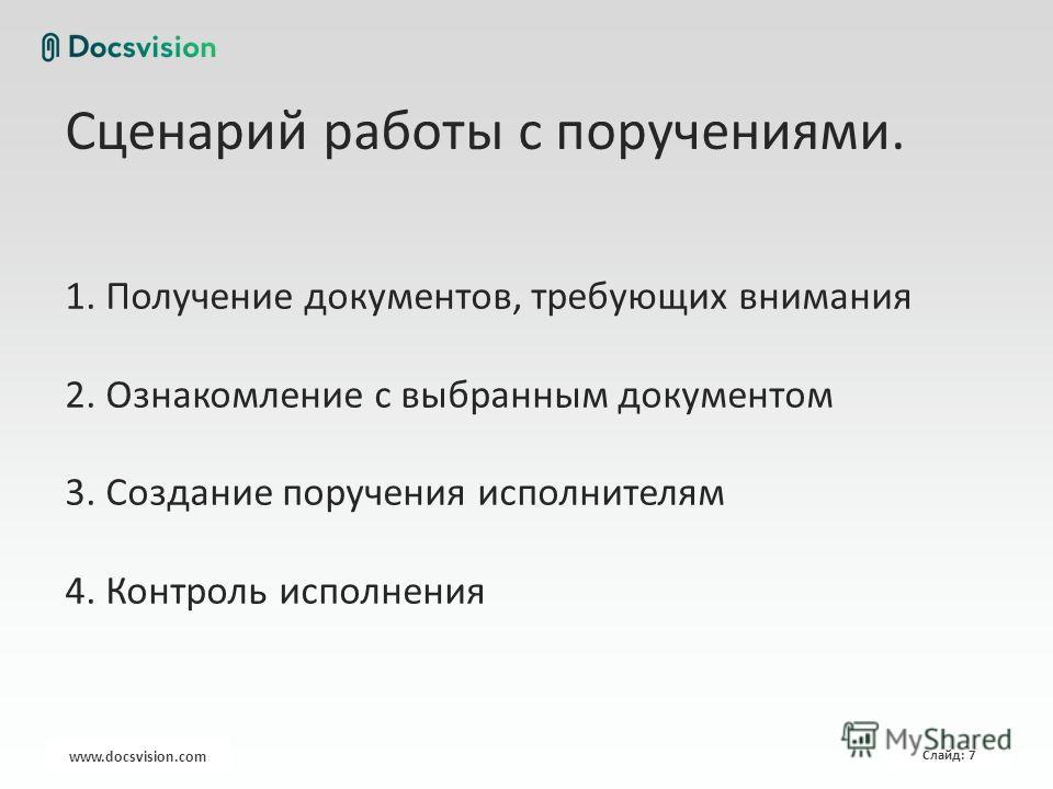 www.docsvision.com Слайд: 7 Сценарий работы с поручениями. 1. Получение документов, требующих внимания 2. Ознакомление с выбранным документом 3. Создание поручения исполнителям 4. Контроль исполнения