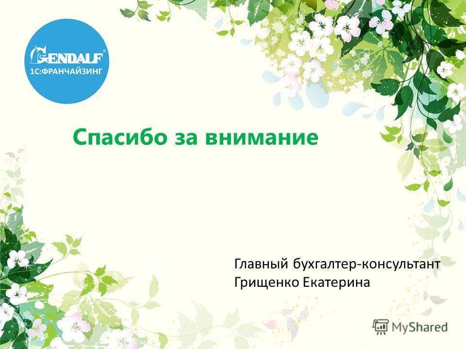 Спасибо за внимание Главный бухгалтер-консультант Грищенко Екатерина