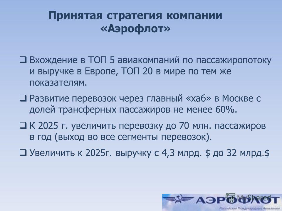 2 Принятая стратегия компании «Аэрофлот» Вхождение в ТОП 5 авиакомпаний по пассажиропотоку и выручке в Европе, ТОП 20 в мире по тем же показателям. Развитие перевозок через главный «хаб» в Москве с долей трансферных пассажиров не менее 60%. К 2025 г.