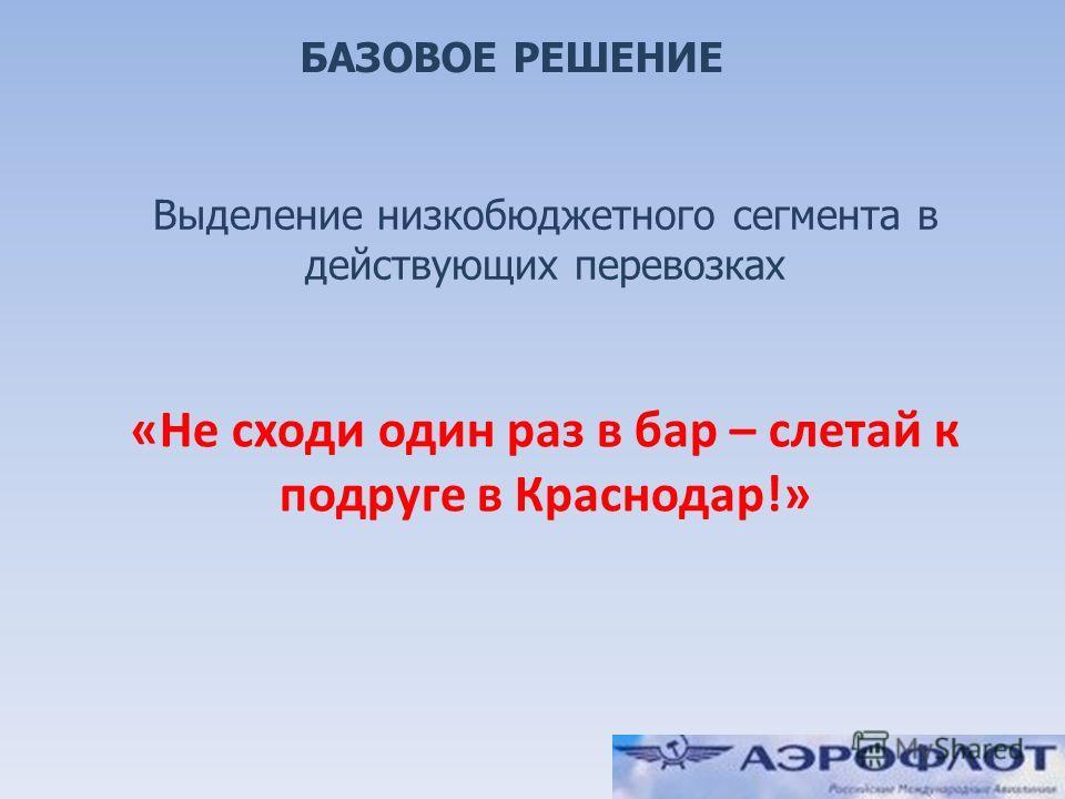 7 БАЗОВОЕ РЕШЕНИЕ Выделение низкобюджетного сегмента в действующих перевозках «Не сходи один раз в бар – слетай к подруге в Краснодар!»
