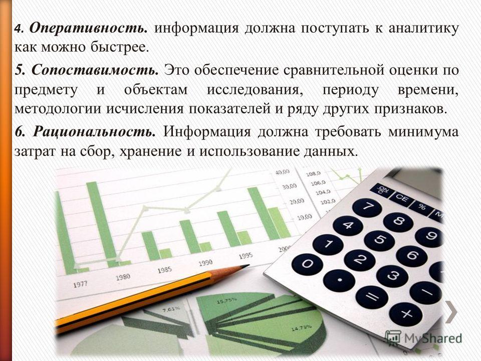 4. Оперативность. информация должна поступать к аналитику как можно быстрее. 5. Сопоставимость. Это обеспечение сравнительной оценки по предмету и объектам исследования, периоду времени, методологии исчисления показателей и ряду других признаков. 6.