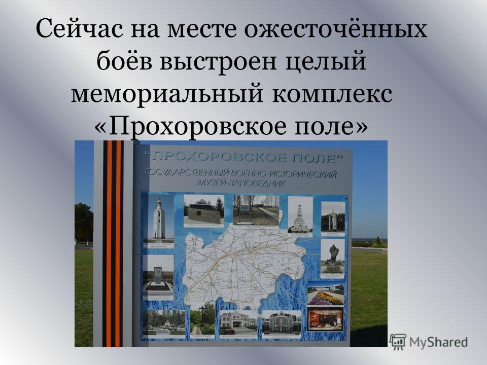 Сейчас на месте ожесточённых боёв выстроен целый мемориальный комплекс «Прохоровское поле»