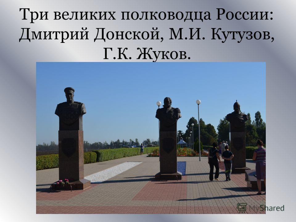 Три великих полководца России: Дмитрий Донской, М.И. Кутузов, Г.К. Жуков.