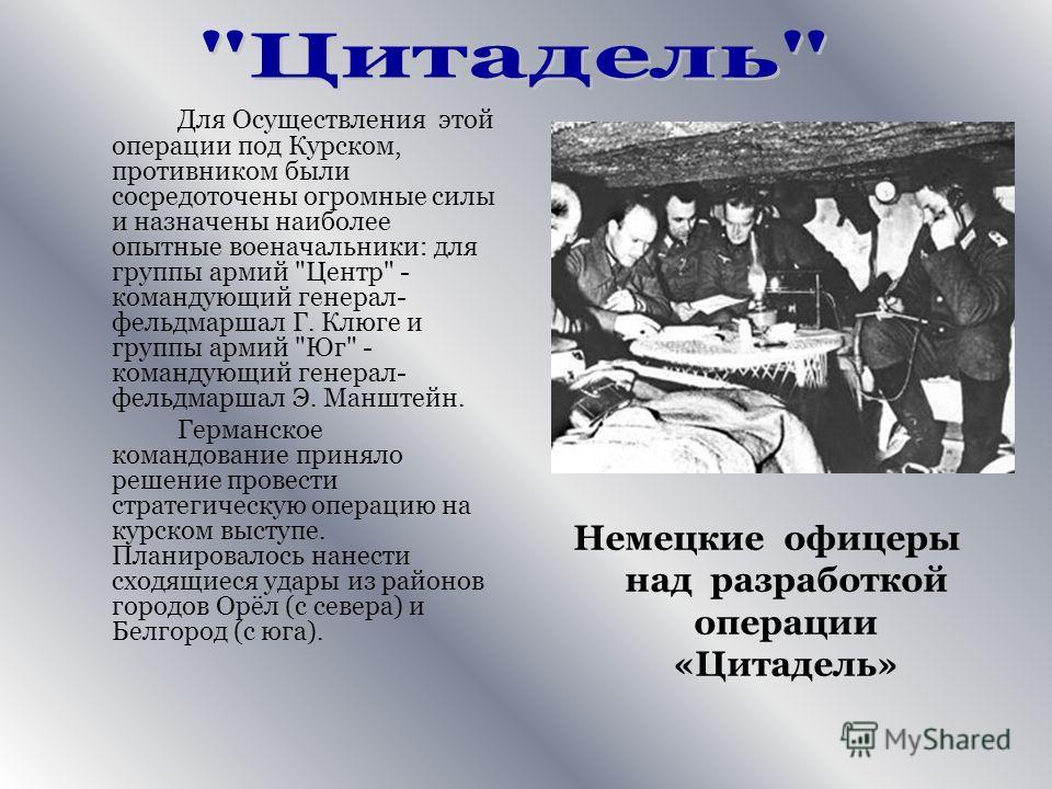 Для Осуществления этой операции под Курском, противником были сосредоточены огромные силы и назначены наиболее опытные военачальники: для группы армий
